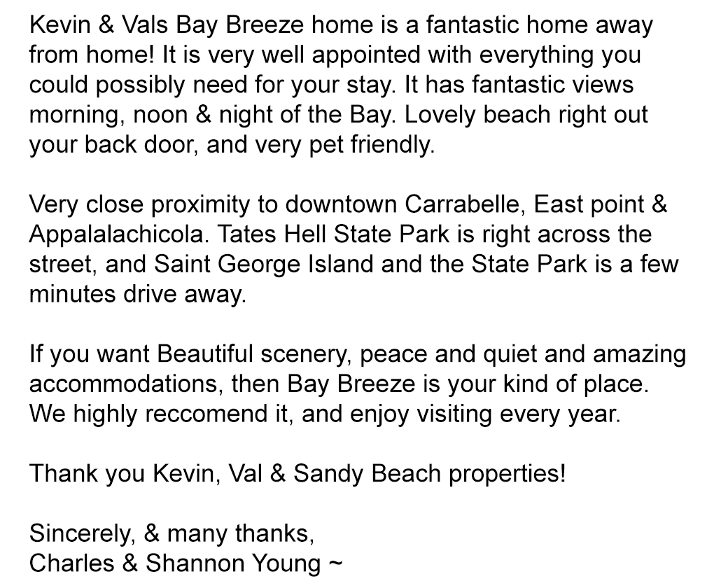 Kevin & Vals Bay Breeze home is a fantastic home away from home! It is very well appointed with everything you could possibly need for your stay. It has fantastic views morning, noon & night of the Bay. Lovely beach right out your back door, and very pet friendly.